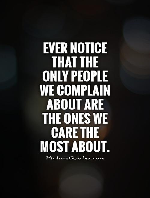 Ever notice that the only people we complain about are the ones we care the most about Picture Quote #1