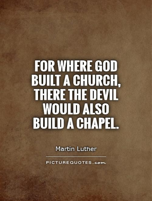 For where God built a church, there the Devil would also build a chapel Picture Quote #1