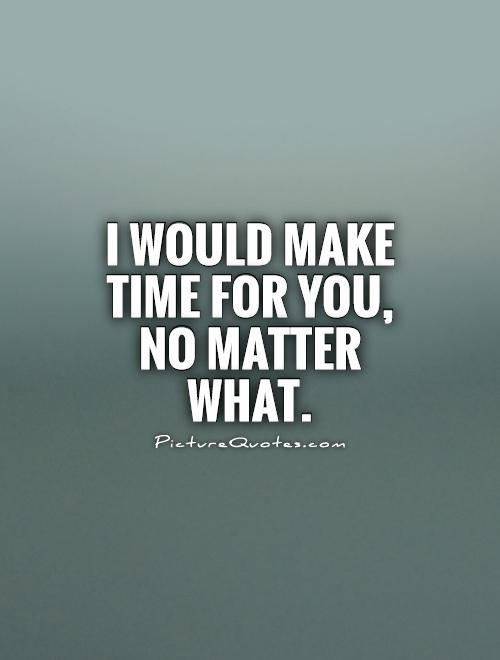I would make time for you, no matter what Picture Quote #1