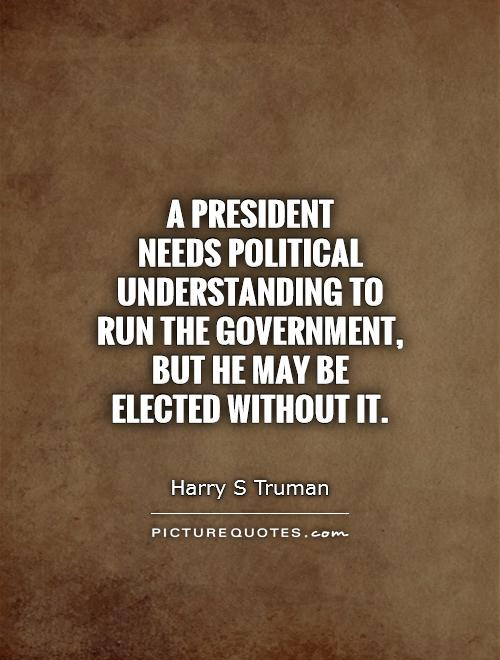 A President  needs political understanding to run the government, but he may be elected without it Picture Quote #1