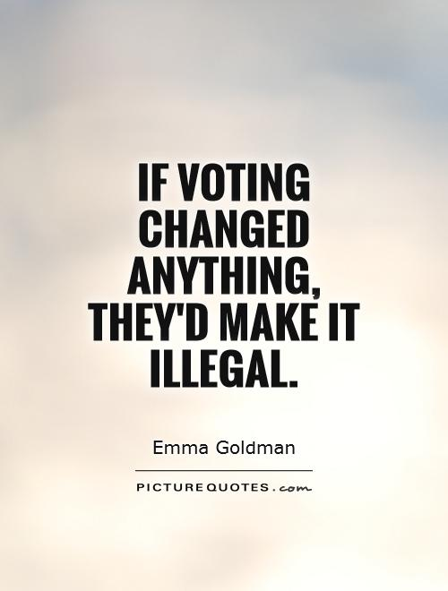 If voting changed anything, they'd make it illegal Picture Quote #1