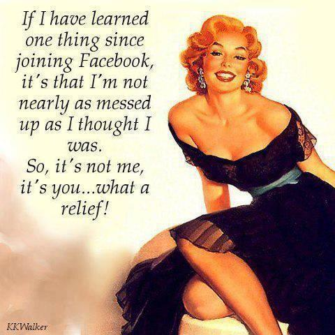 If I have learned one thing since joining Facebook, it's that I'm not nearly as messed up as I thought I was. So, it's not me, it's you. What a relief Picture Quote #1