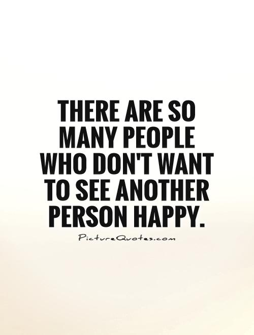 There are so many people who don't want to  see another person happy Picture Quote #1