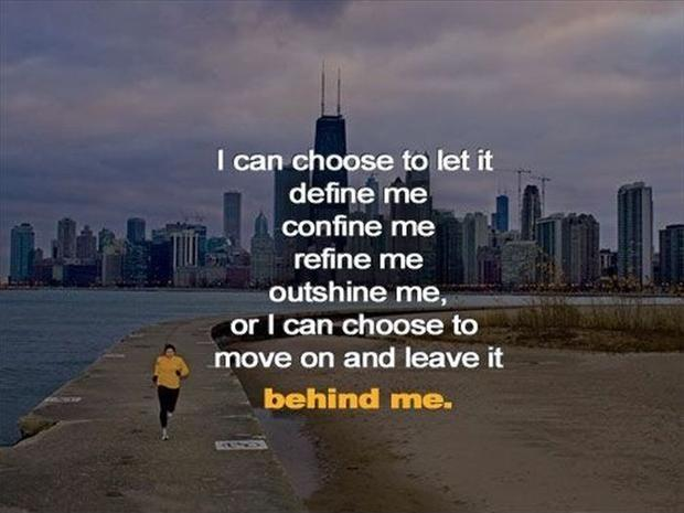 I can choose to let it define me, confine me, refine me, outshine me, or I can choose to move and and leave it behind me Picture Quote #2