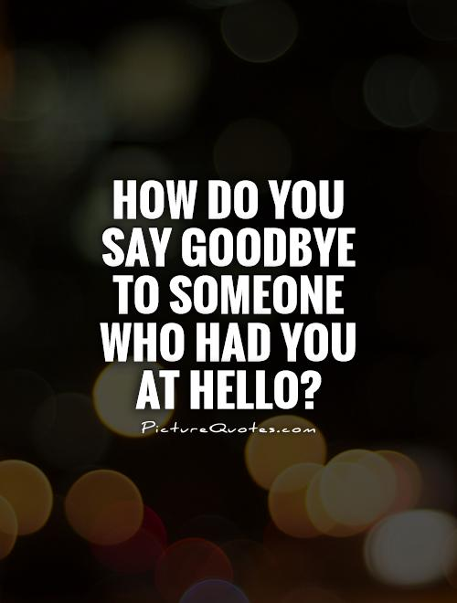 How do you say goodbye to someone who had you at hello? Picture Quote #1