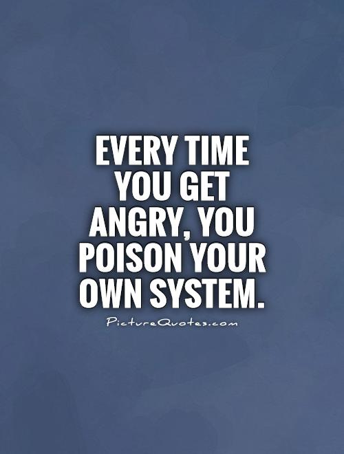 Every time you get angry, you poison your own system Picture Quote #1