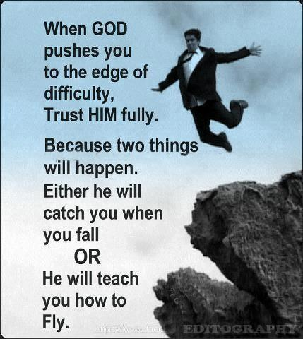 When God pushes you to the edge of difficulty, trust him fully. Because two things will happen. Either he will catch you when you fall or he will teach you how to fly Picture Quote #1