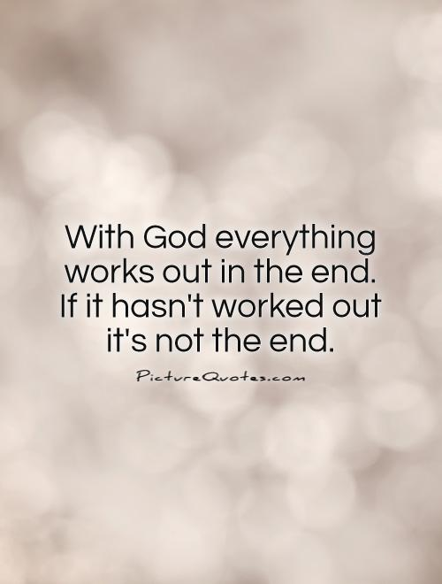 With God everything works out in the end. If it hasn't worked out it's not the end Picture Quote #1