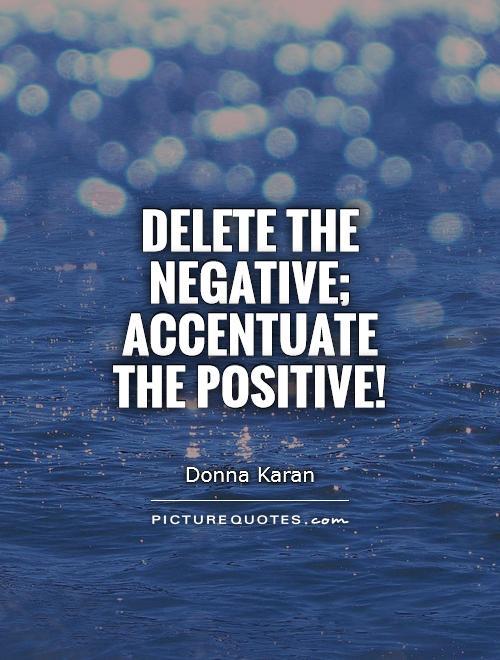 Delete the negative; accentuate the positive! Picture Quote #1