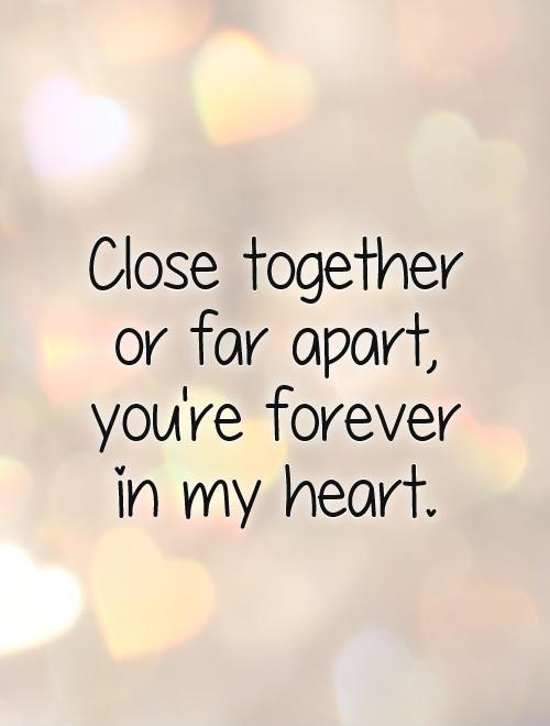 Close together  or far apart,  you're forever  in my heart Picture Quote #1