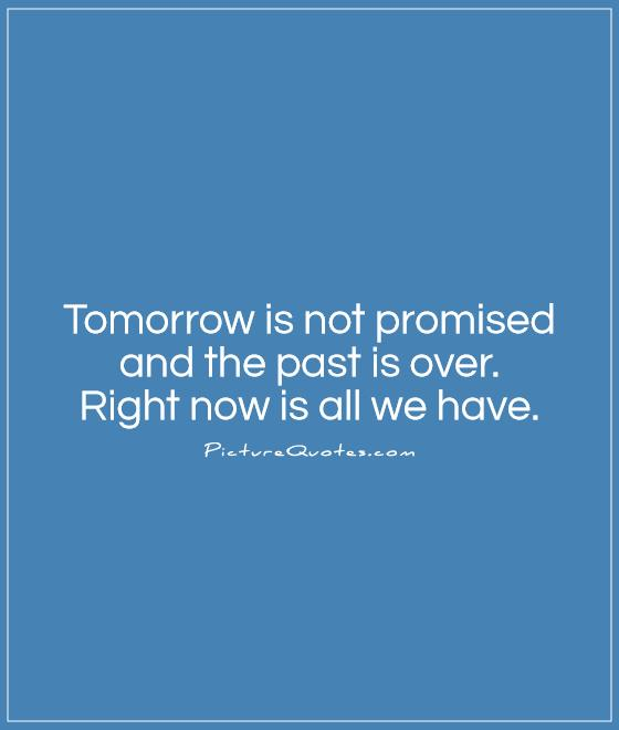 Tomorrow is not promised and the past is over.  Right now is all we have Picture Quote #1