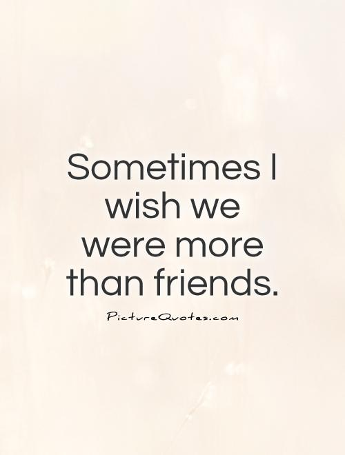 Sometimes I wish we were more than friends Picture Quote #1