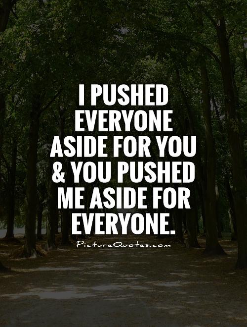I pushed everyone aside for you and you pushed me aside for everyone Picture Quote #1