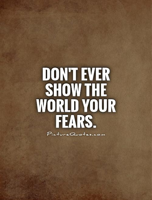 Don't ever show the world your fears Picture Quote #1