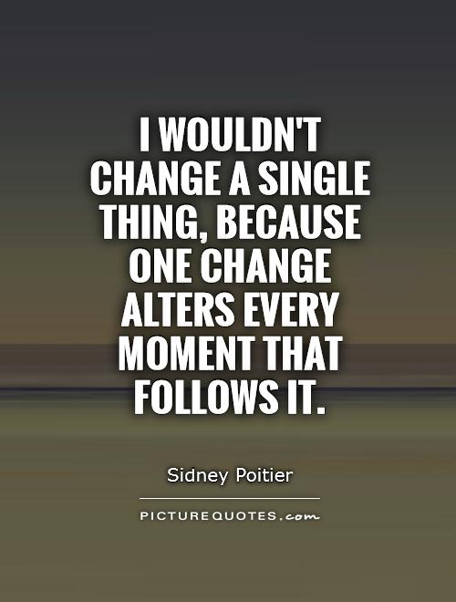 I wouldn't change a single thing, because one change alters every moment that follows it Picture Quote #1