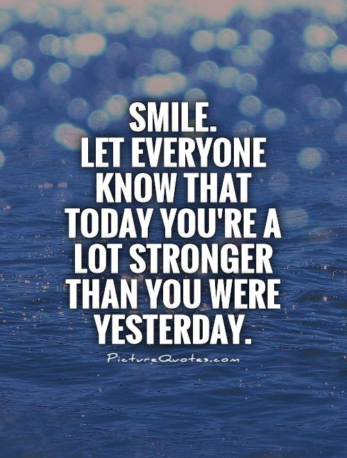 Smile. Let everyone know that today you're a lot stronger than you were yesterday Picture Quote #1