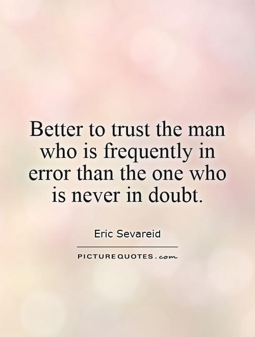 Better to trust the man who is frequently in error than the one who is never in doubt Picture Quote #1