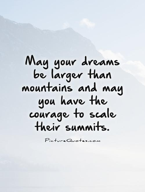 May your dreams be larger than mountains and may you have the courage to scale their summits Picture Quote #1