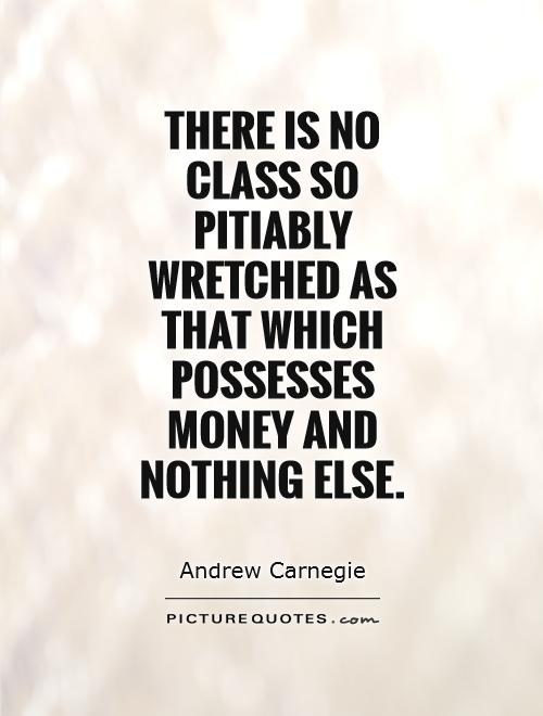 There is no class so pitiably wretched as that which possesses money and nothing else Picture Quote #1