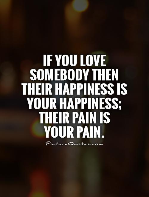 If you love somebody then their happiness is your happiness; their pain is  your pain Picture Quote #1