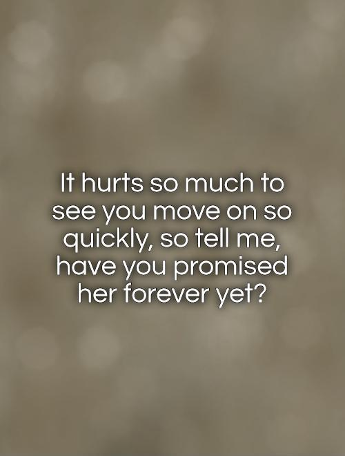 It hurts so much to see you move on so quickly, so tell me, have you promised her forever yet? Picture Quote #1