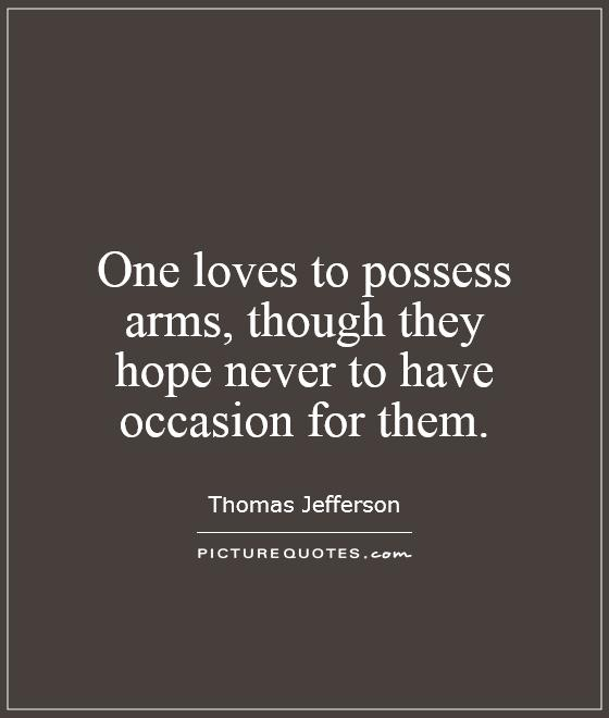 One loves to possess arms, though they hope never to have occasion for them Picture Quote #1