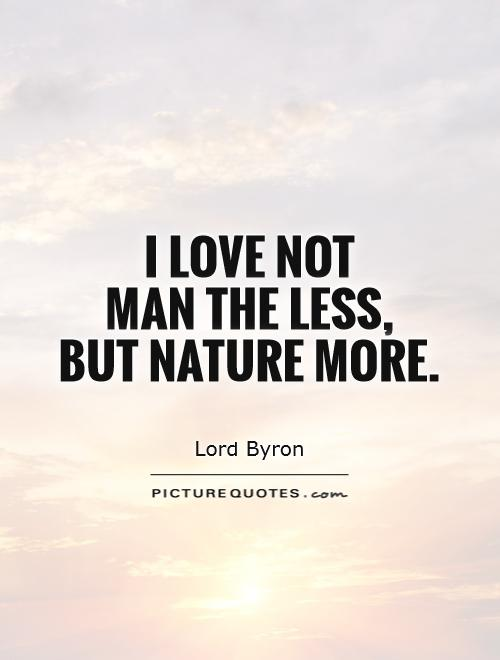 I love not  man the less,  but Nature more Picture Quote #1