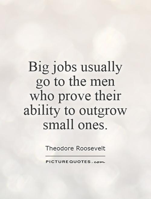 Big jobs usually go to the men who prove their ability to outgrow small ones Picture Quote #1