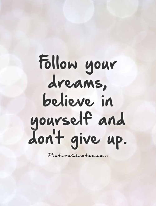 Follow your dreams, believe in yourself and don't give up Picture Quote #1
