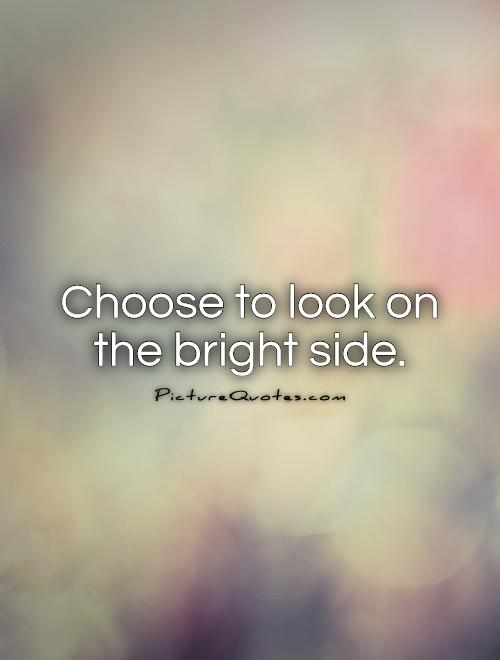 Choose to look on the bright side Picture Quote #1