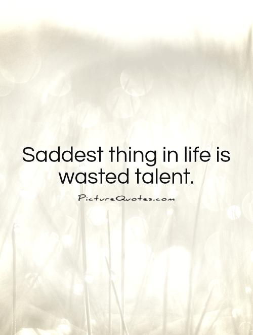 Saddest thing in life is wasted talent Picture Quote #1