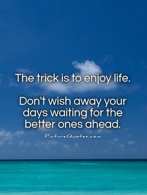 The trick is to enjoy life.   Don't wish away your days waiting for the better ones ahead Picture Quote #1