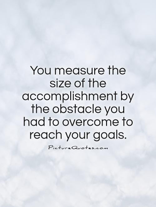 You measure the size of the accomplishment by the obstacle you had to overcome to reach your goals Picture Quote #1