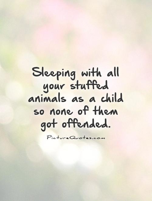 Sleeping with all your stuffed animals as a child so none of them got offended Picture Quote #1