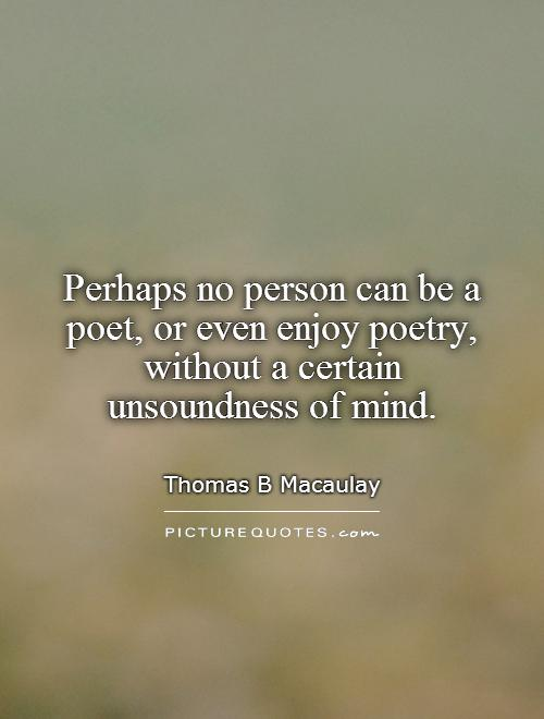Perhaps no person can be a poet, or even enjoy poetry, without a certain unsoundness of mind Picture Quote #1