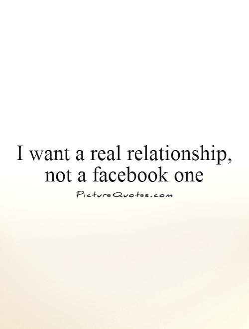 I want a real relationship, not a facebook one Picture Quote #1