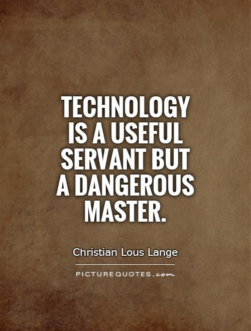 Technology is a useful servant but a dangerous master Picture Quote #1
