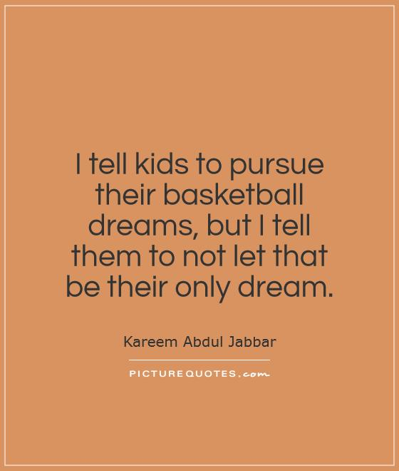 I tell kids to pursue their basketball dreams, but I tell them to not let that be their only dream Picture Quote #1