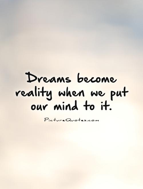Dreams become reality when we put our mind to it Picture Quote #1