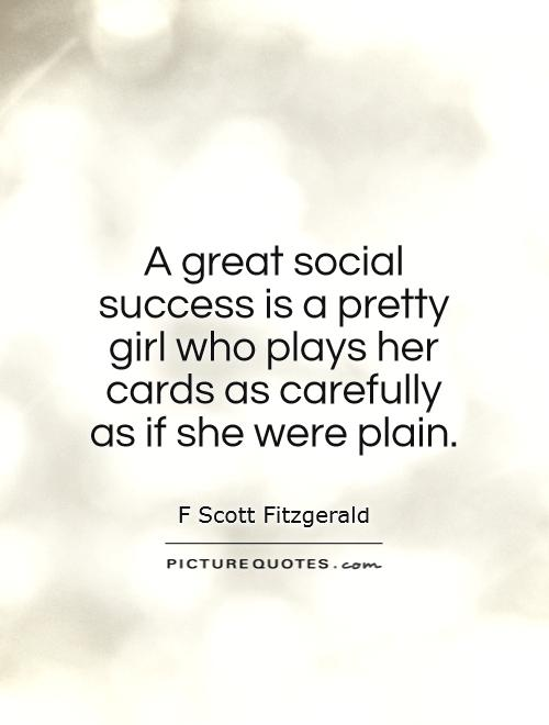 A great social success is a pretty girl who plays her cards as carefully as if she were plain Picture Quote #1