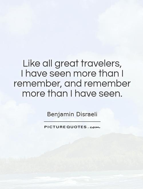 Like all great travelers,  I have seen more than I remember, and remember more than I have seen Picture Quote #1