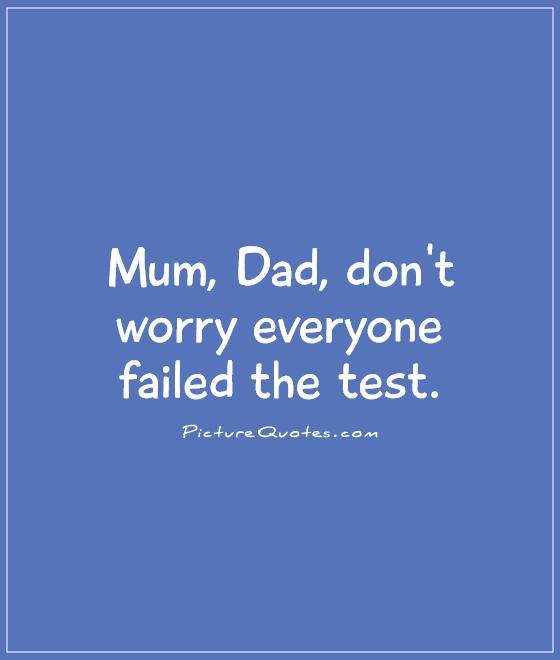 Mum, Dad, don't worry everyone failed the test Picture Quote #1