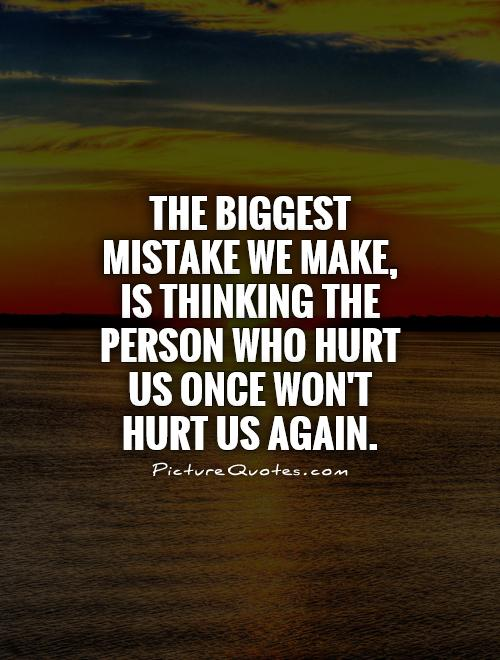 The biggest mistake we make, is thinking the person who hurt us once won't hurt us again Picture Quote #1