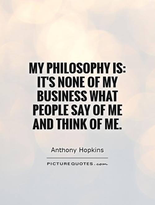My philosophy is: It's none of my business what people say of me and think of me Picture Quote #1