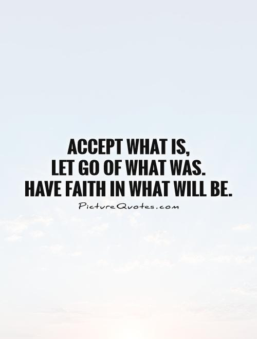 Accept What Is, Let Go Of What Was. Have Faith In What Will Be