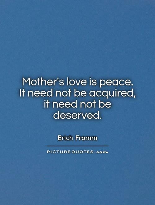Mother's love is peace.  It need not be acquired,  it need not be deserved Picture Quote #1