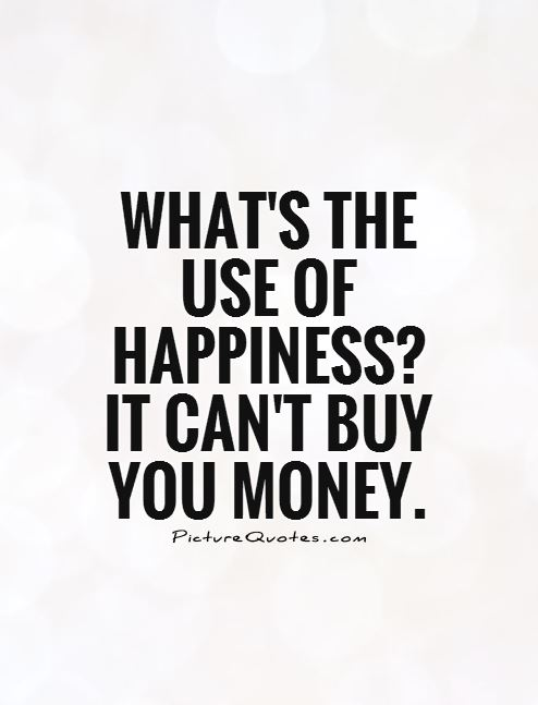 What's the use of happiness?  It can't buy you money Picture Quote #1