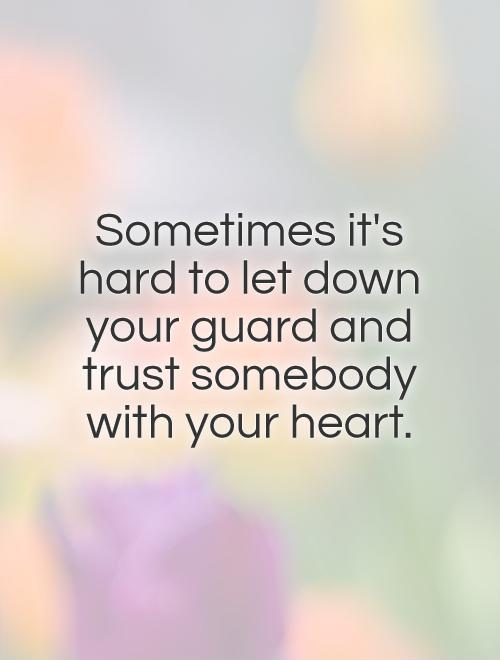 Sometimes it's hard to let down your guard and trust somebody with your heart Picture Quote #1