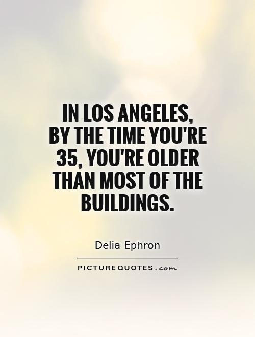 In Los Angeles,  by the time you're 35, you're older than most of the buildings Picture Quote #1