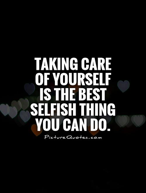Taking care of yourself is the best selfish thing you can do Picture Quote #1